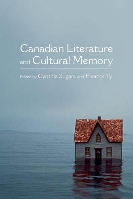 Canadian Literature and Cultural Memory By Sugars, Cynthia/ Ty, Eleanor